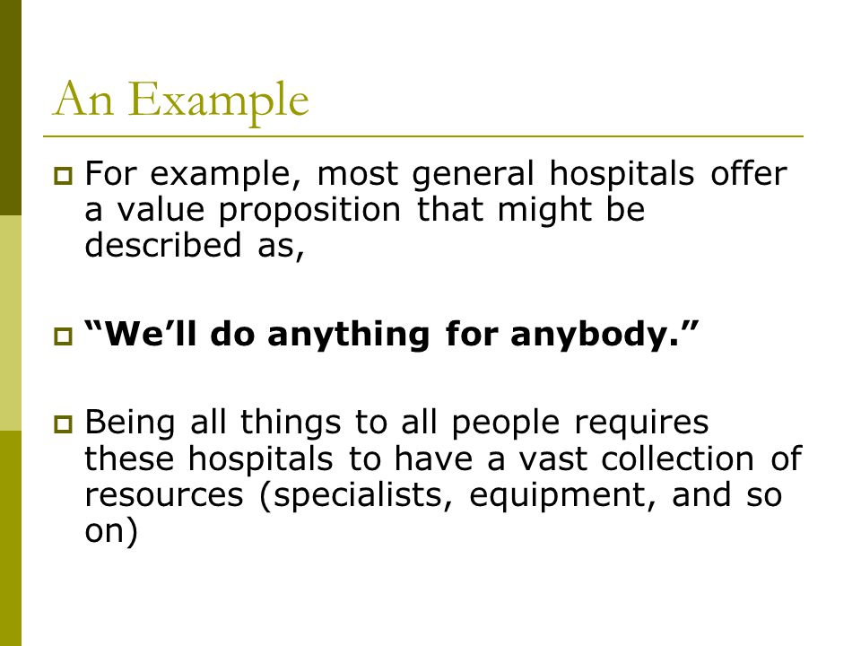 """An Example  For example, most general hospitals offer a value proposition that might be described as,  """"We'll do anything for anybody.""""  Being all"""