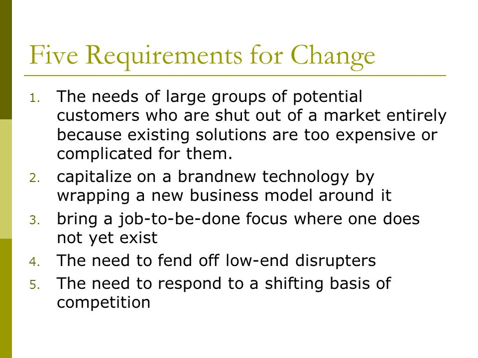 Five Requirements for Change 1. The needs of large groups of potential customers who are shut out of a market entirely because existing solutions are