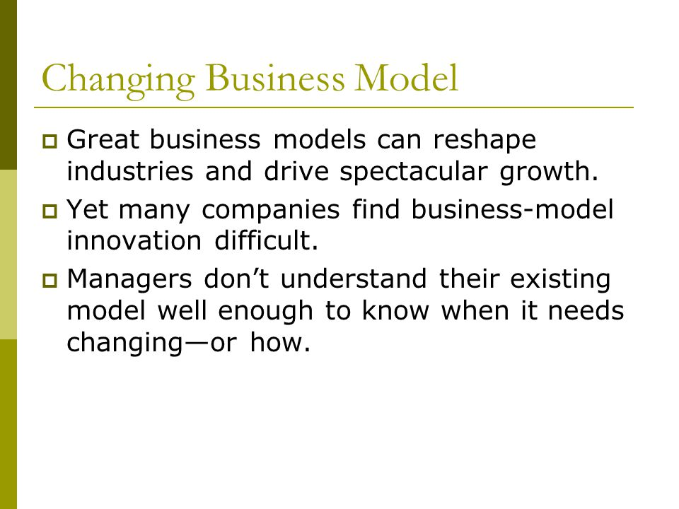 Changing Business Model  Great business models can reshape industries and drive spectacular growth.  Yet many companies find business-model innovati