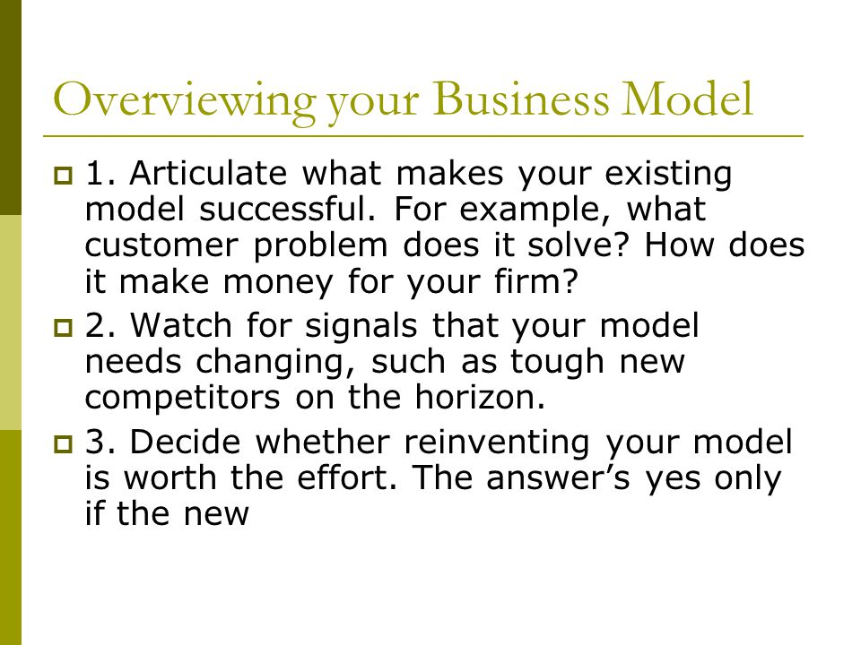 Overviewing your Business Model  1. Articulate what makes your existing model successful. For example, what customer problem does it solve? How does