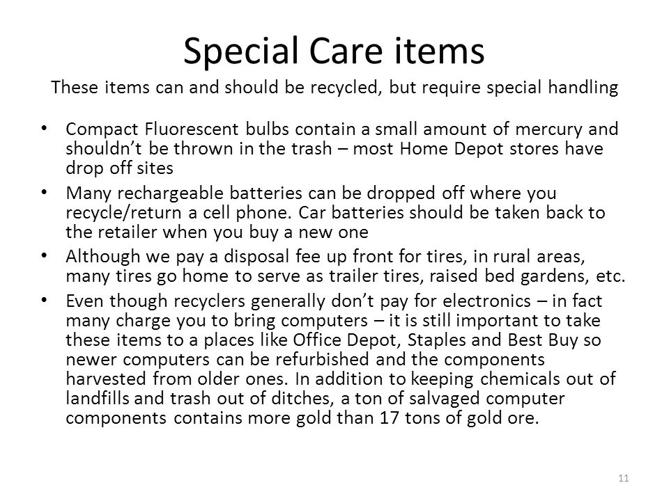 Special Care items These items can and should be recycled, but require special handling Compact Fluorescent bulbs contain a small amount of mercury and shouldn't be thrown in the trash – most Home Depot stores have drop off sites Many rechargeable batteries can be dropped off where you recycle/return a cell phone.