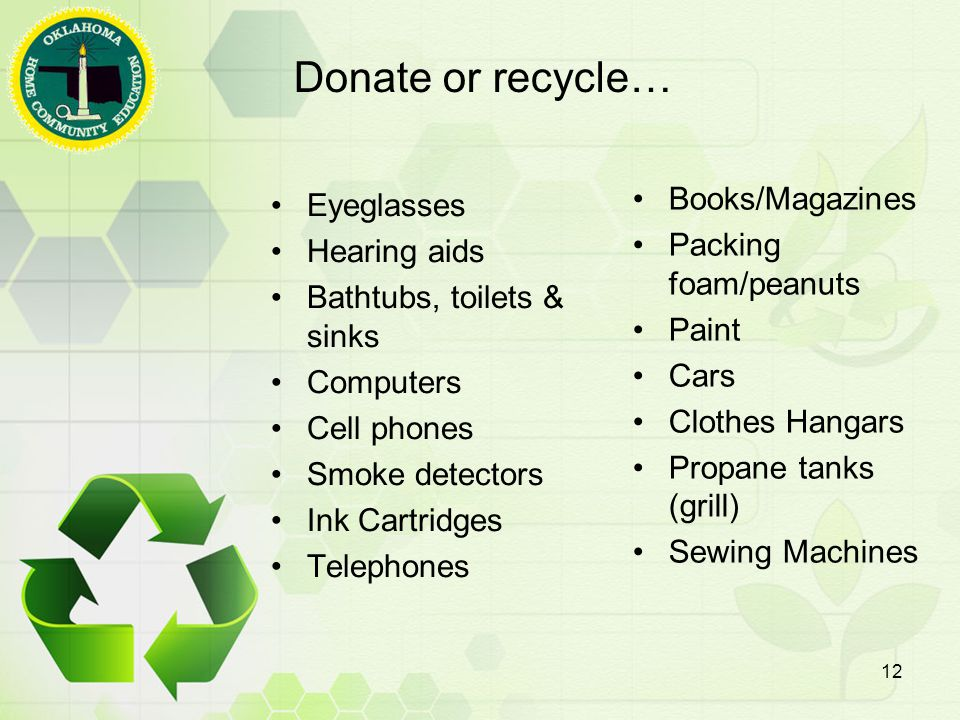 Donate or recycle… Eyeglasses Hearing aids Bathtubs, toilets & sinks Computers Cell phones Smoke detectors Ink Cartridges Telephones Books/Magazines Packing foam/peanuts Paint Cars Clothes Hangars Propane tanks (grill) Sewing Machines 12