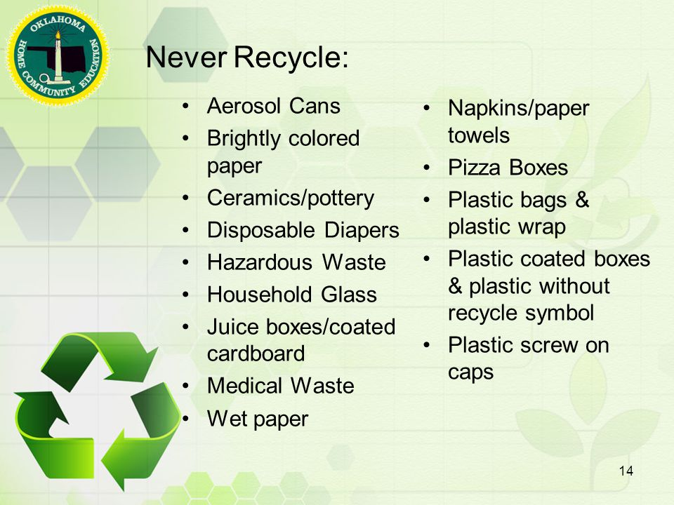 Never Recycle: Aerosol Cans Brightly colored paper Ceramics/pottery Disposable Diapers Hazardous Waste Household Glass Juice boxes/coated cardboard Medical Waste Wet paper Napkins/paper towels Pizza Boxes Plastic bags & plastic wrap Plastic coated boxes & plastic without recycle symbol Plastic screw on caps 14