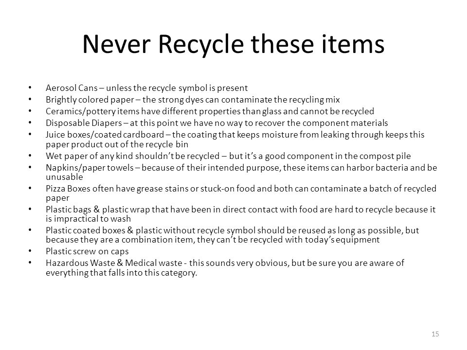 Never Recycle these items Aerosol Cans – unless the recycle symbol is present Brightly colored paper – the strong dyes can contaminate the recycling mix Ceramics/pottery items have different properties than glass and cannot be recycled Disposable Diapers – at this point we have no way to recover the component materials Juice boxes/coated cardboard – the coating that keeps moisture from leaking through keeps this paper product out of the recycle bin Wet paper of any kind shouldn't be recycled – but it's a good component in the compost pile Napkins/paper towels – because of their intended purpose, these items can harbor bacteria and be unusable Pizza Boxes often have grease stains or stuck-on food and both can contaminate a batch of recycled paper Plastic bags & plastic wrap that have been in direct contact with food are hard to recycle because it is impractical to wash Plastic coated boxes & plastic without recycle symbol should be reused as long as possible, but because they are a combination item, they can't be recycled with today's equipment Plastic screw on caps Hazardous Waste & Medical waste - this sounds very obvious, but be sure you are aware of everything that falls into this category.