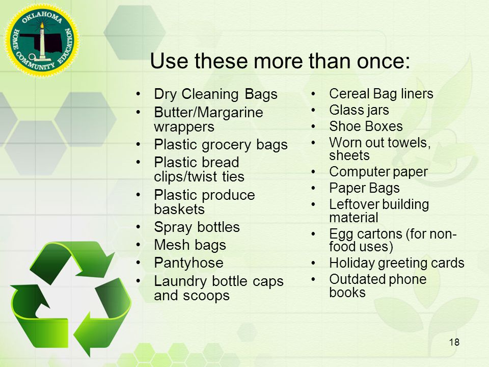 Use these more than once: Dry Cleaning Bags Butter/Margarine wrappers Plastic grocery bags Plastic bread clips/twist ties Plastic produce baskets Spray bottles Mesh bags Pantyhose Laundry bottle caps and scoops Cereal Bag liners Glass jars Shoe Boxes Worn out towels, sheets Computer paper Paper Bags Leftover building material Egg cartons (for non- food uses) Holiday greeting cards Outdated phone books 18