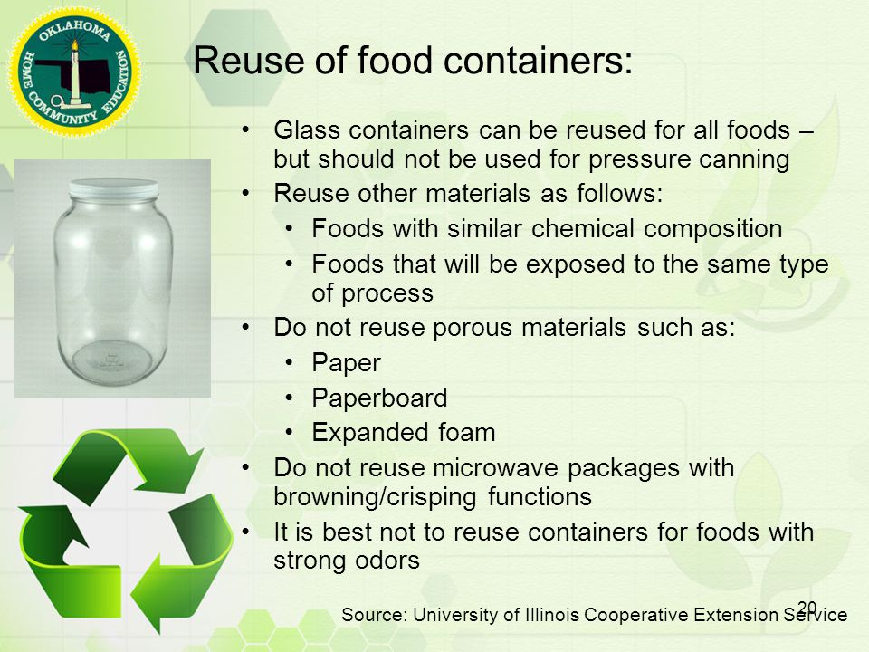 Reuse of food containers: Glass containers can be reused for all foods – but should not be used for pressure canning Reuse other materials as follows: Foods with similar chemical composition Foods that will be exposed to the same type of process Do not reuse porous materials such as: Paper Paperboard Expanded foam Do not reuse microwave packages with browning/crisping functions It is best not to reuse containers for foods with strong odors Source: University of Illinois Cooperative Extension Service 20