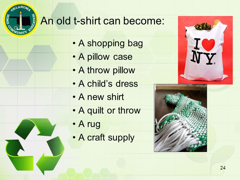 An old t-shirt can become: A shopping bag A pillow case A throw pillow A child's dress A new shirt A quilt or throw A rug A craft supply 24