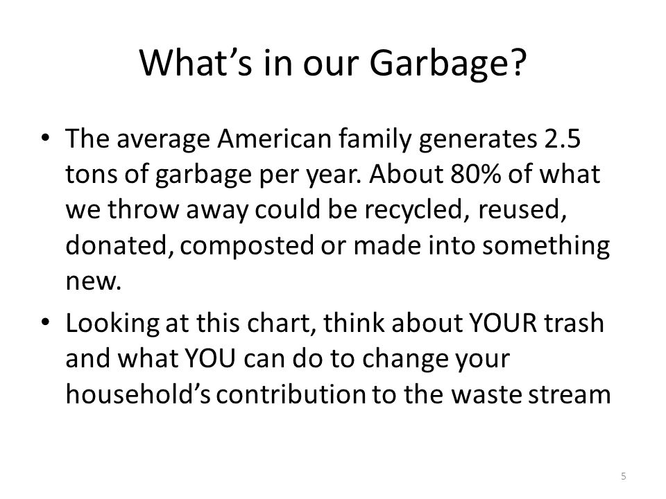 What's in our Garbage. The average American family generates 2.5 tons of garbage per year.