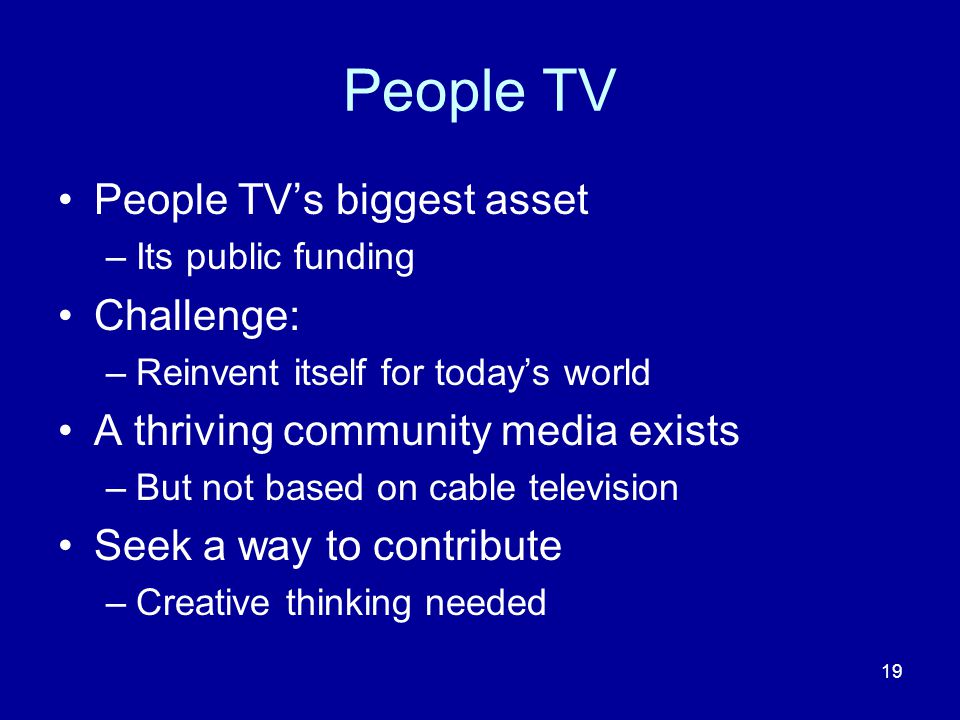 19 People TV People TV's biggest asset –Its public funding Challenge: –Reinvent itself for today's world A thriving community media exists –But not based on cable television Seek a way to contribute –Creative thinking needed
