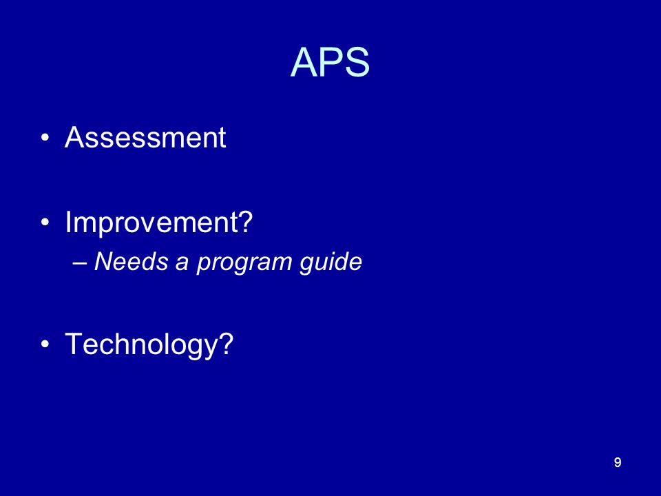 9 APS Assessment Improvement –Needs a program guide Technology