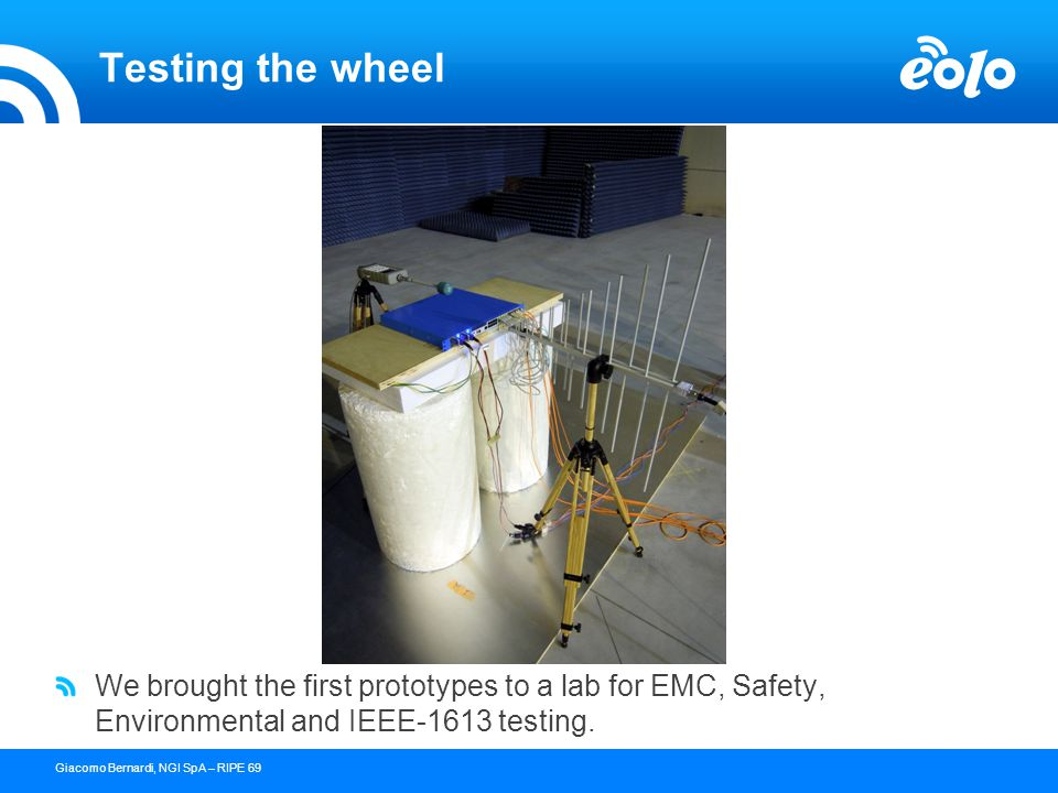 15 confidential document - copyright © 2004 NGI s.p.a.Giacomo Bernardi, NGI SpA – RIPE 69 Testing the wheel We brought the first prototypes to a lab for EMC, Safety, Environmental and IEEE-1613 testing.