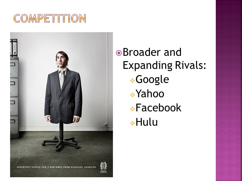  Broader and Expanding Rivals:  Google  Yahoo  Facebook  Hulu