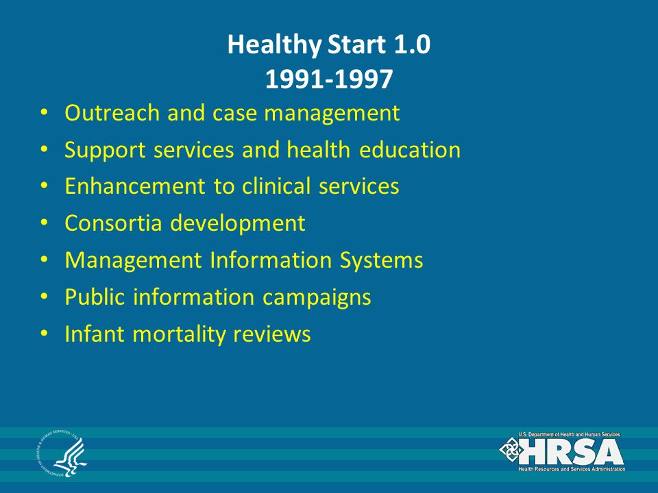 Healthy Start 1.0 1991-1997 Outreach and case management Support services and health education Enhancement to clinical services Consortia development