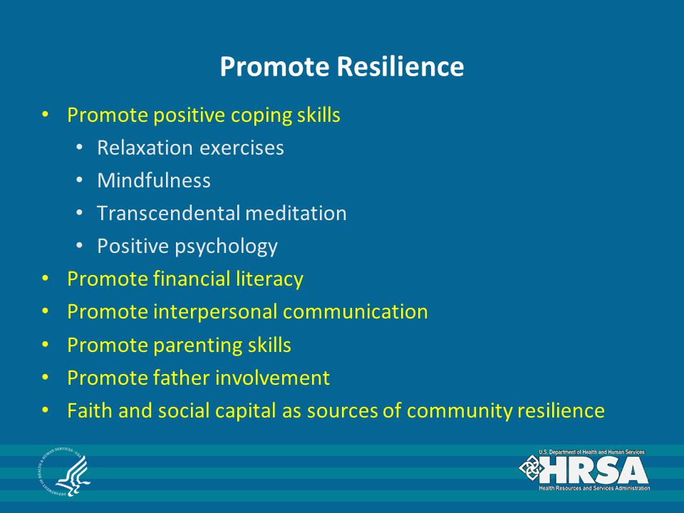 Promote Resilience Promote positive coping skills Relaxation exercises Mindfulness Transcendental meditation Positive psychology Promote financial literacy Promote interpersonal communication Promote parenting skills Promote father involvement Faith and social capital as sources of community resilience
