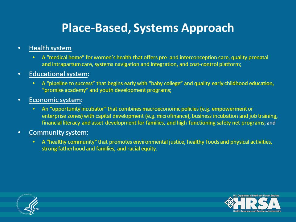 Place-Based, Systems Approach Health system A medical home for women's health that offers pre- and interconception care, quality prenatal and intrapartum care, systems navigation and integration, and cost-control platform; Educational system: A pipeline to success that begins early with baby college and quality early childhood education, promise academy and youth development programs; Economic system: An opportunity incubator that combines macroeconomic policies (e.g.