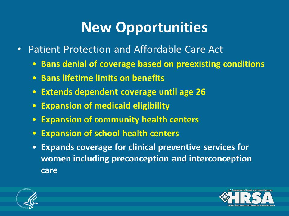New Opportunities Patient Protection and Affordable Care Act Bans denial of coverage based on preexisting conditions Bans lifetime limits on benefits