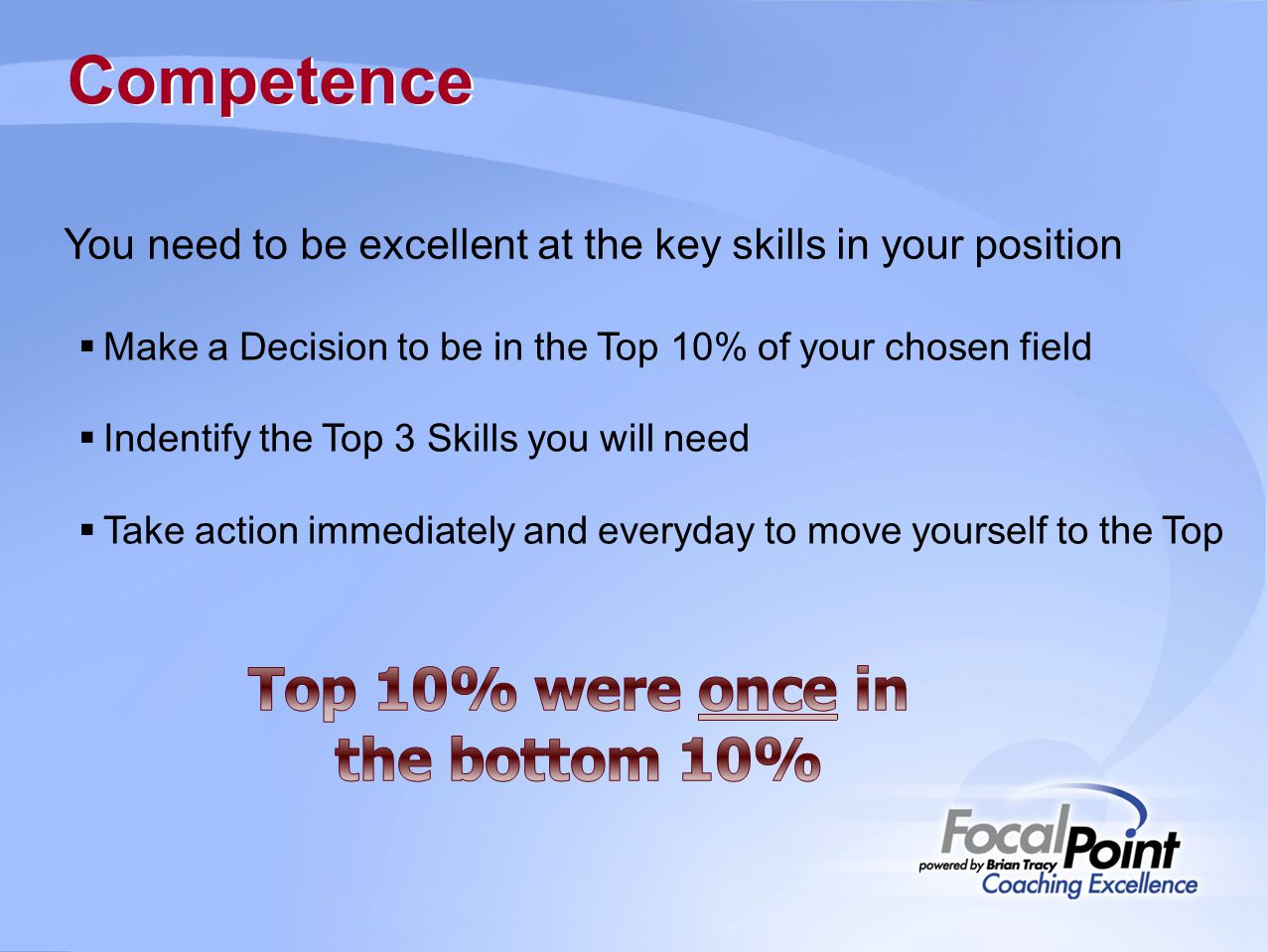 Competence You need to be excellent at the key skills in your position  Make a Decision to be in the Top 10% of your chosen field  Indentify the Top 3 Skills you will need  Take action immediately and everyday to move yourself to the Top
