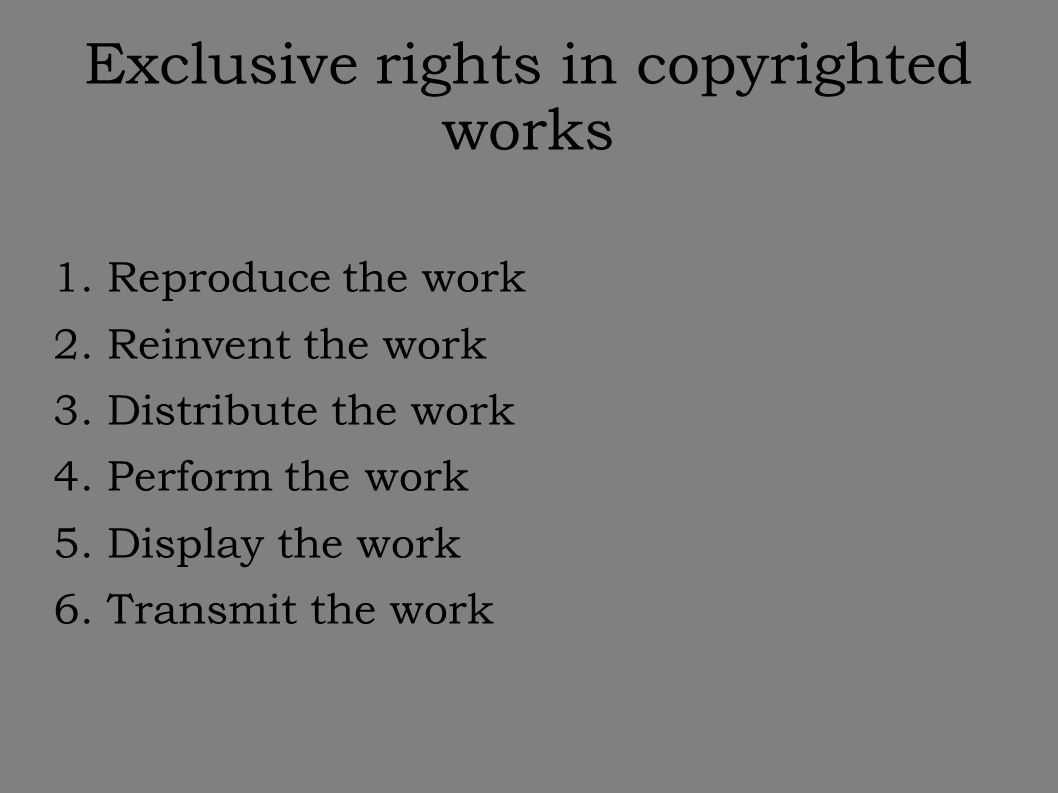 Exclusive rights in copyrighted works 1. Reproduce the work 2.
