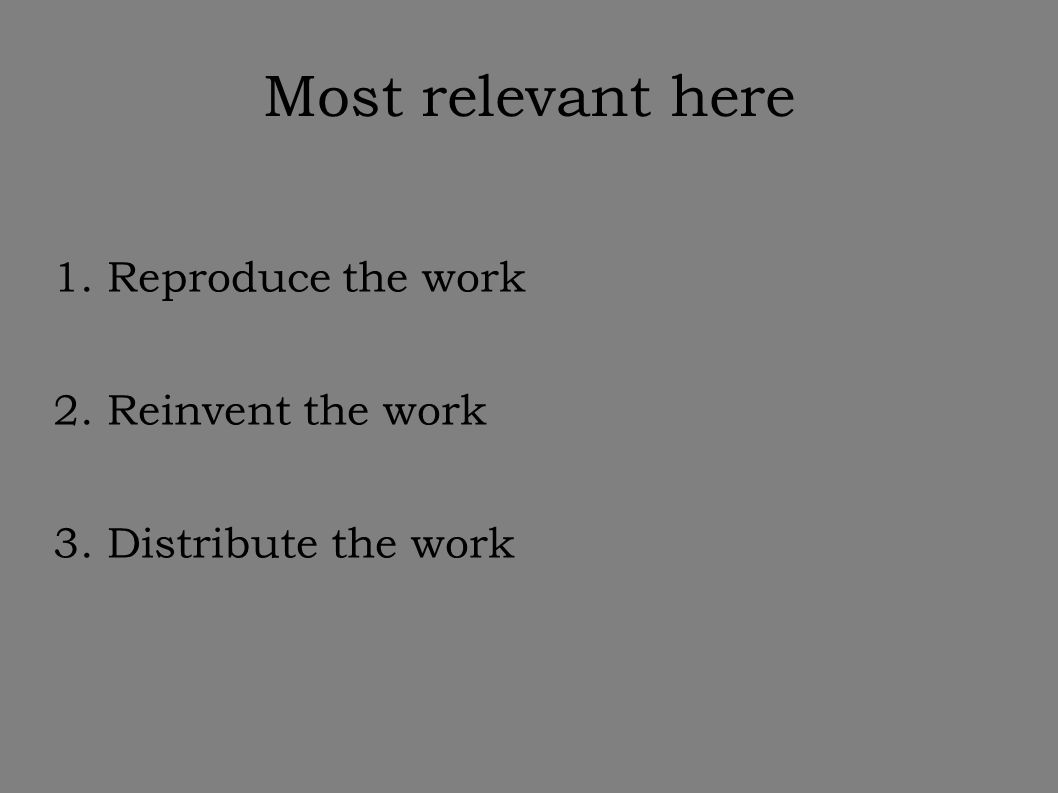 Most relevant here 1. Reproduce the work 2. Reinvent the work 3. Distribute the work