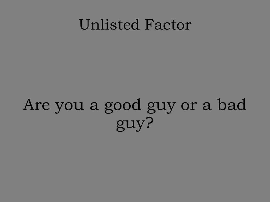 Unlisted Factor Are you a good guy or a bad guy?