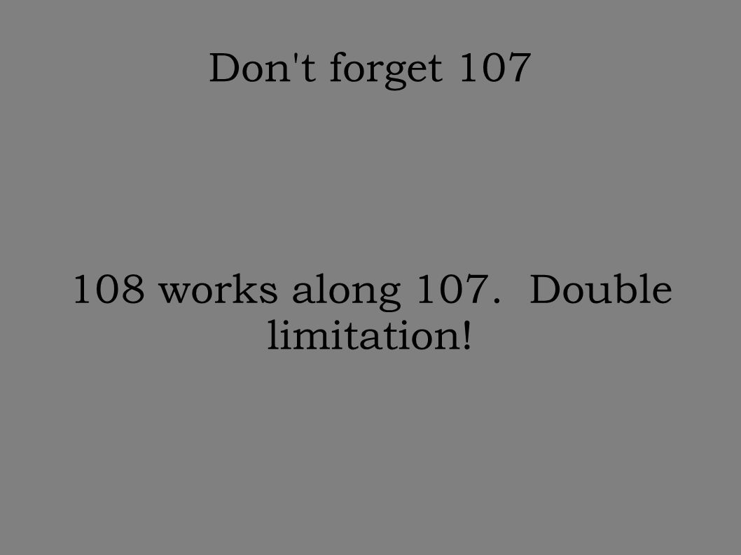 Don't forget 107 108 works along 107. Double limitation!