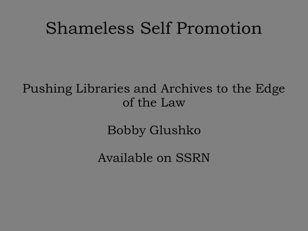 Shameless Self Promotion Pushing Libraries and Archives to the Edge of the Law Bobby Glushko Available on SSRN