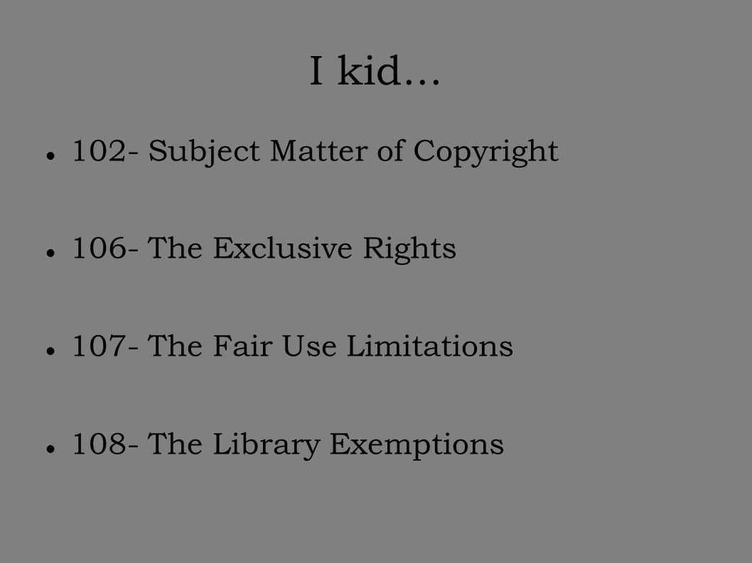 I kid... 102- Subject Matter of Copyright 106- The Exclusive Rights 107- The Fair Use Limitations 108- The Library Exemptions