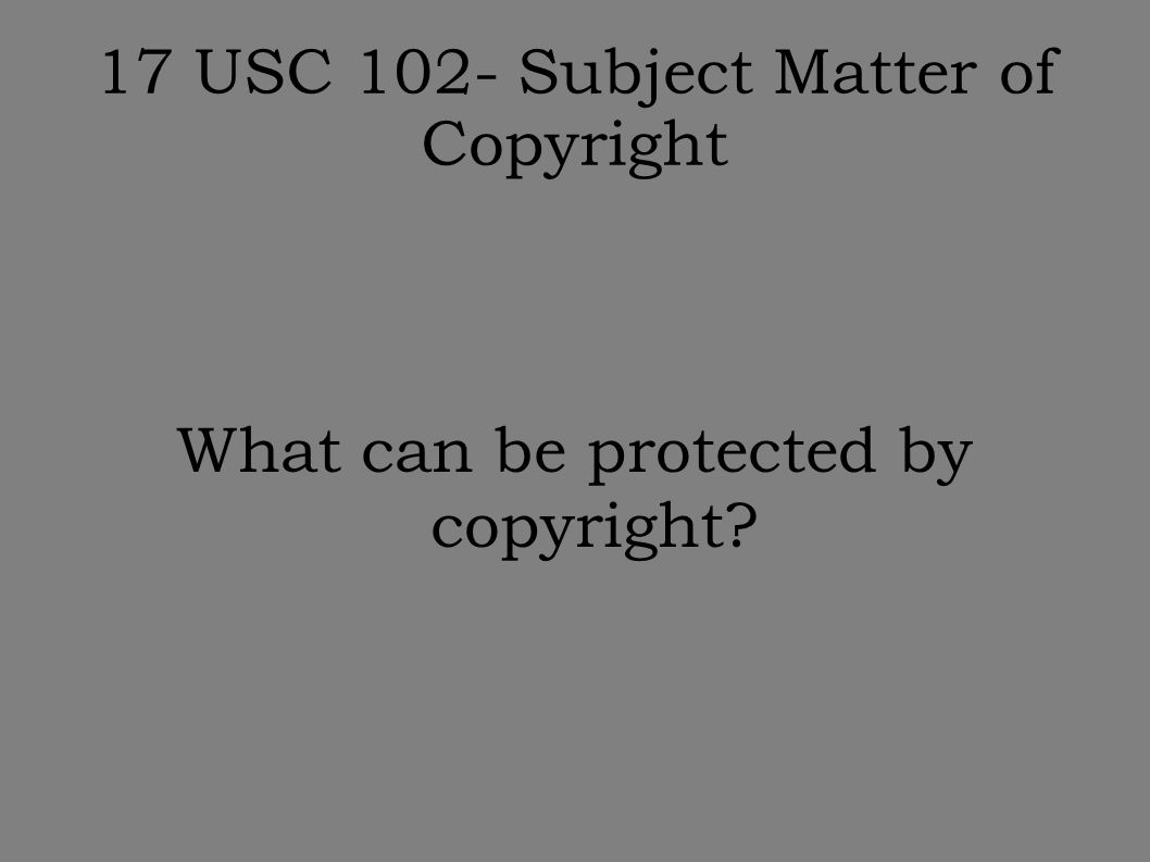17 USC 102- Subject Matter of Copyright What can be protected by copyright