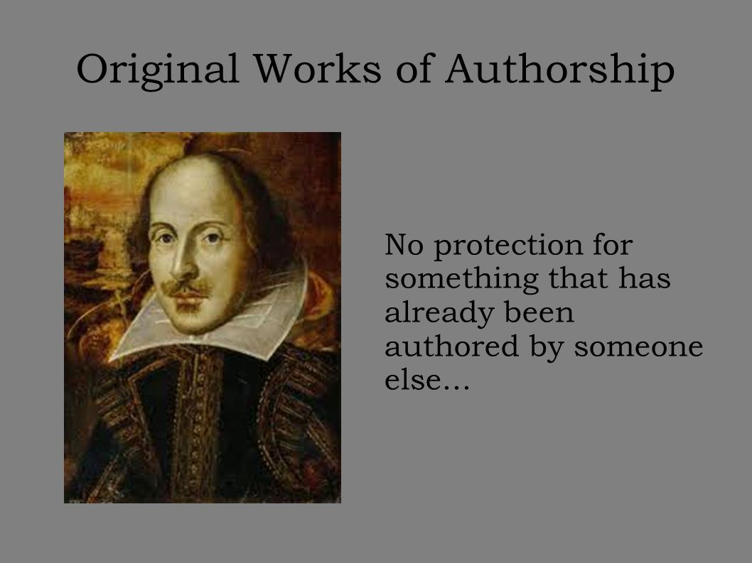 Original Works of Authorship No protection for something that has already been authored by someone else...