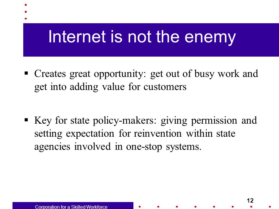 Corporation for a Skilled Workforce 12 Internet is not the enemy  Creates great opportunity: get out of busy work and get into adding value for customers  Key for state policy-makers: giving permission and setting expectation for reinvention within state agencies involved in one-stop systems.