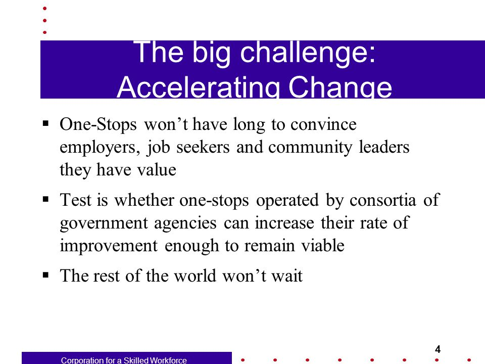 Corporation for a Skilled Workforce 4 The big challenge: Accelerating Change  One-Stops won't have long to convince employers, job seekers and community leaders they have value  Test is whether one-stops operated by consortia of government agencies can increase their rate of improvement enough to remain viable  The rest of the world won't wait