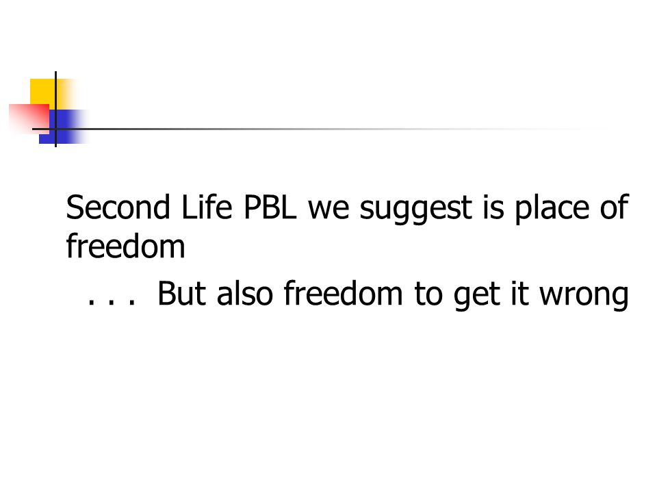 Second Life PBL we suggest is place of freedom... But also freedom to get it wrong