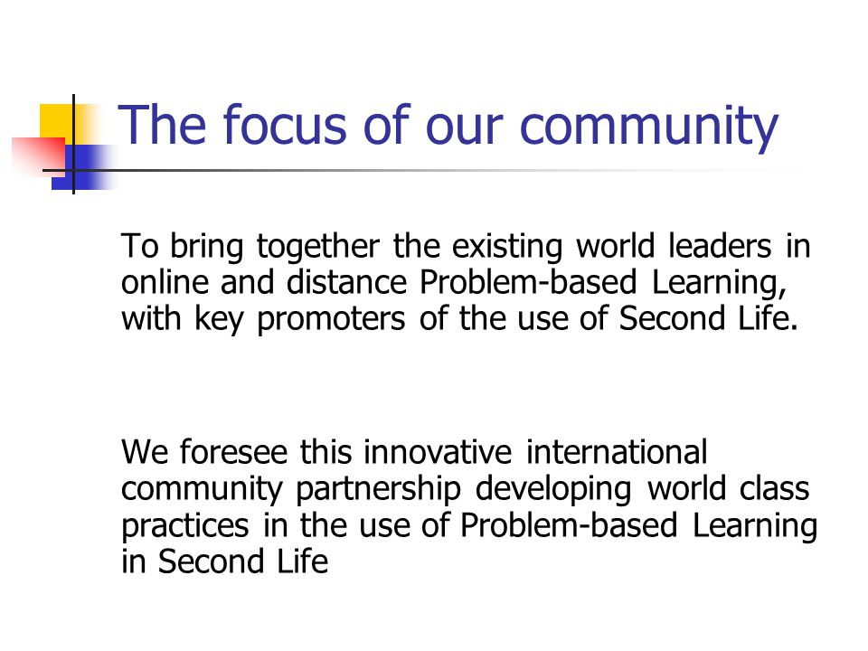 The focus of our community To bring together the existing world leaders in online and distance Problem-based Learning, with key promoters of the use of Second Life.