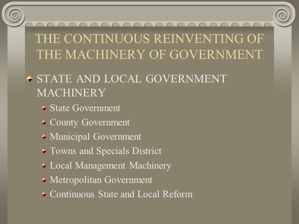 THE CONTINUOUS REINVENTING OF THE MACHINERY OF GOVERNMENT STATE AND LOCAL GOVERNMENT MACHINERY State Government County Government Municipal Government