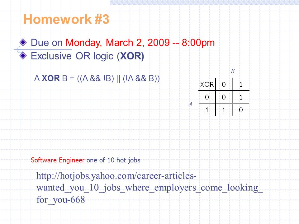 Homework #3 Due on Monday, March 2, 2009 -- 8:00pm Exclusive OR logic (XOR) A XOR B = ((A && !B) || (!A && B)) B A http://hotjobs.yahoo.com/career-art