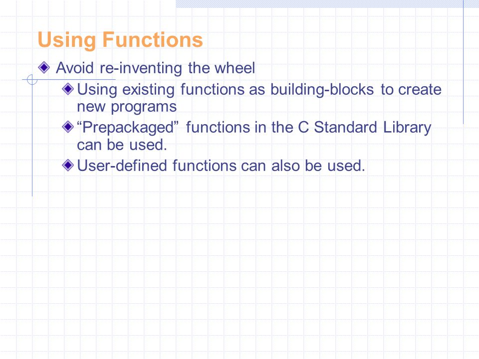 "Using Functions Avoid re-inventing the wheel Using existing functions as building-blocks to create new programs ""Prepackaged"" functions in the C Stand"