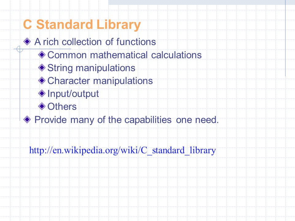 C Standard Library A rich collection of functions Common mathematical calculations String manipulations Character manipulations Input/output Others Pr