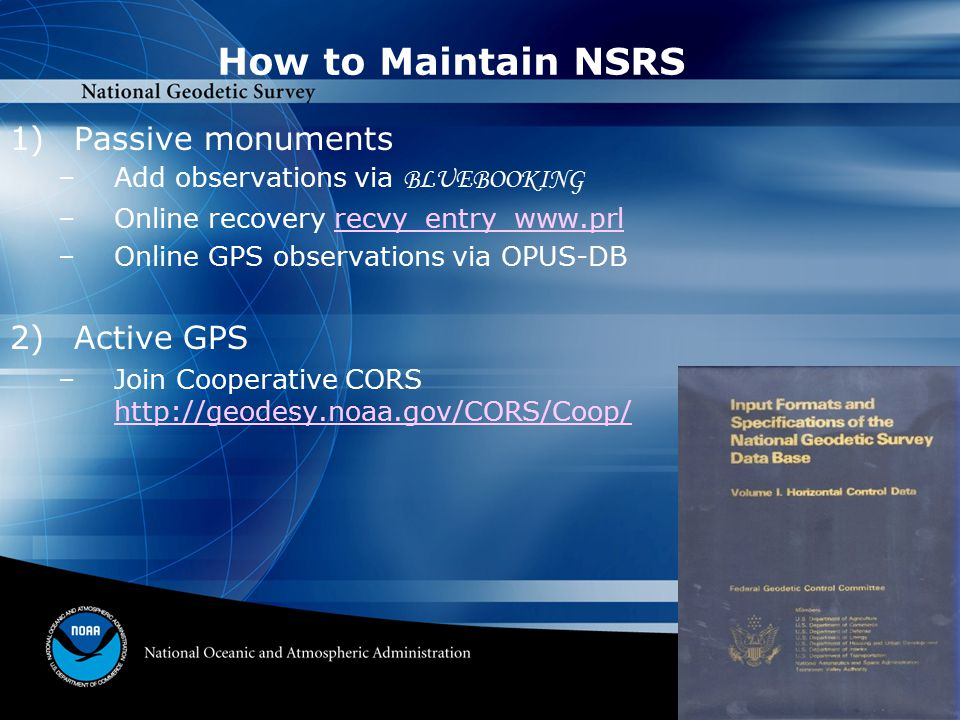 How to Maintain NSRS 1)Passive monuments –Add observations via BLUEBOOKING –Online recovery recvy_entry_www.prl –Online GPS observations via OPUS-DB 2