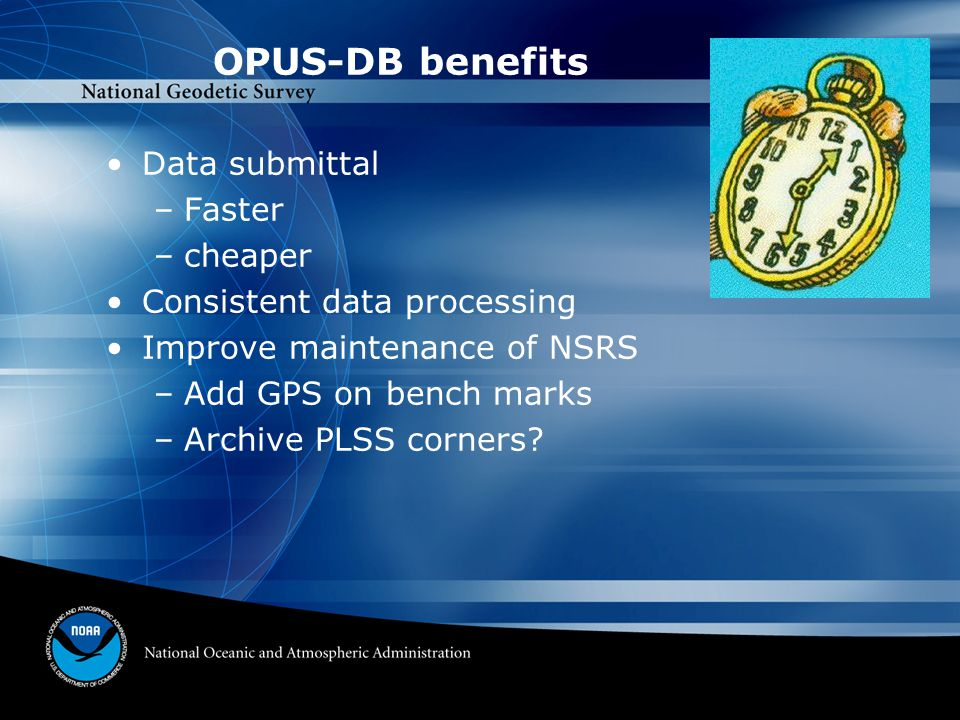 OPUS-DB benefits Data submittal –Faster –cheaper Consistent data processing Improve maintenance of NSRS –Add GPS on bench marks –Archive PLSS corners?