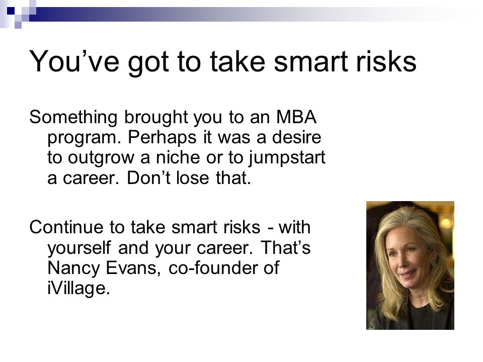 You've got to take smart risks Something brought you to an MBA program.
