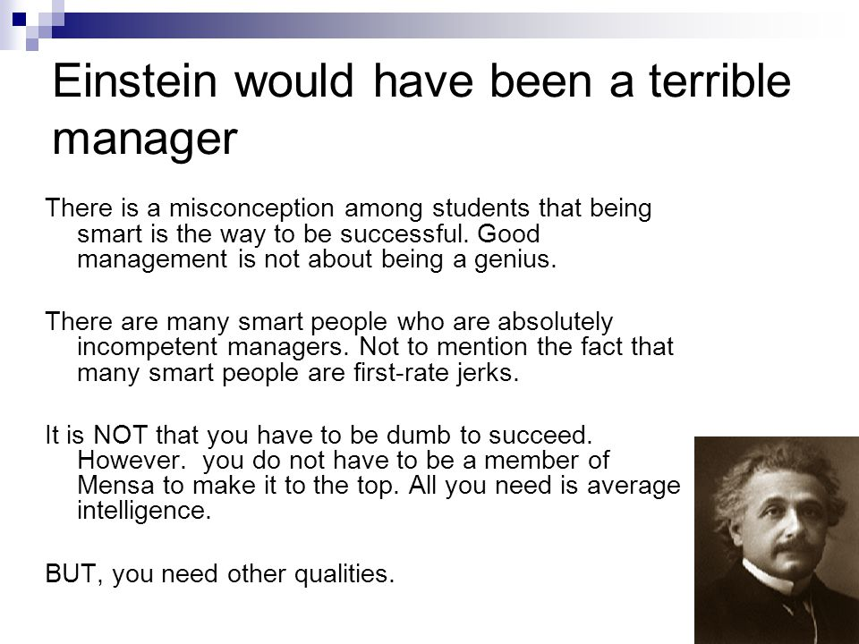 Einstein would have been a terrible manager There is a misconception among students that being smart is the way to be successful.