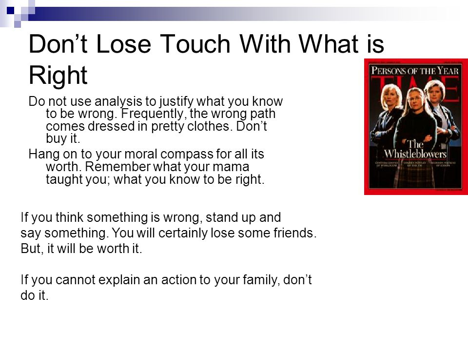 Don't Lose Touch With What is Right Do not use analysis to justify what you know to be wrong.