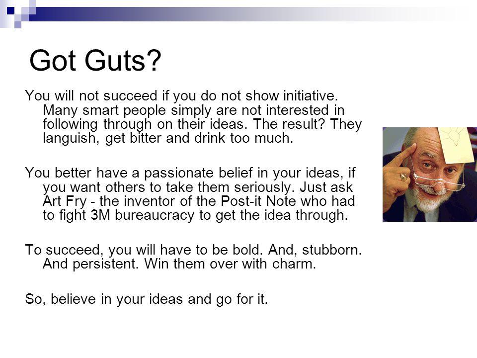 Got Guts. You will not succeed if you do not show initiative.