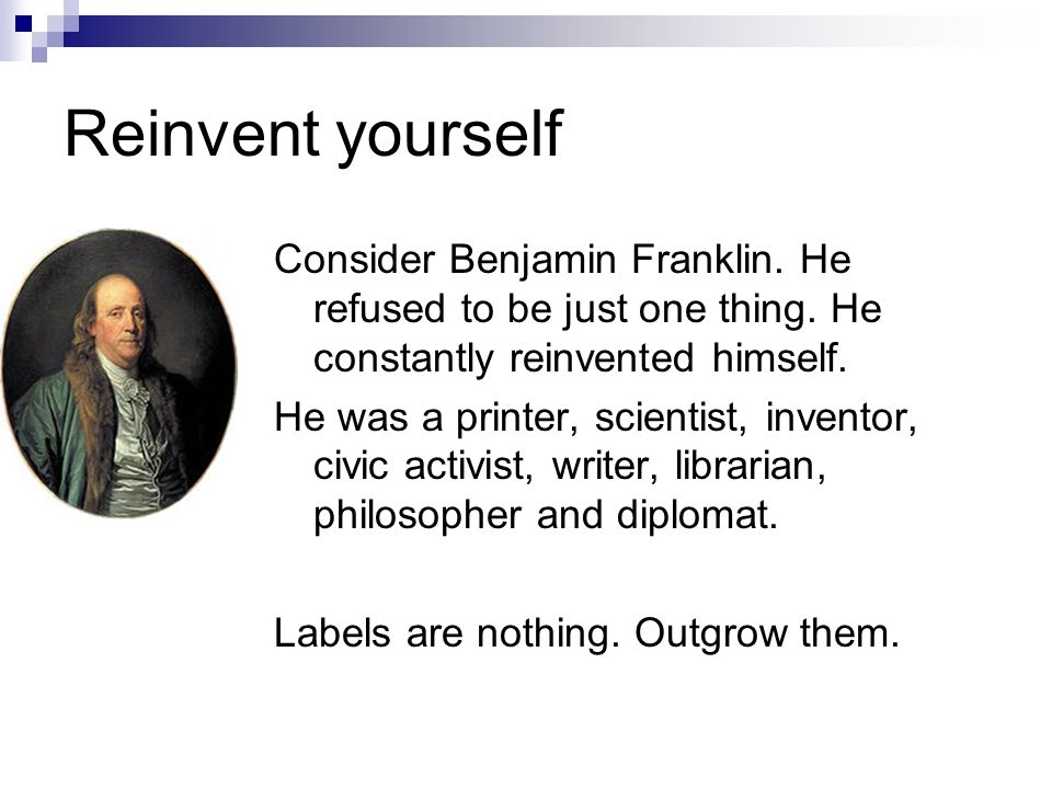 Reinvent yourself Consider Benjamin Franklin. He refused to be just one thing.