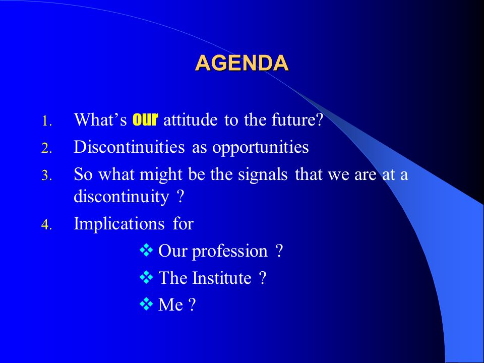 AGENDA 1. What's our attitude to the future. 2. Discontinuities as opportunities 3.
