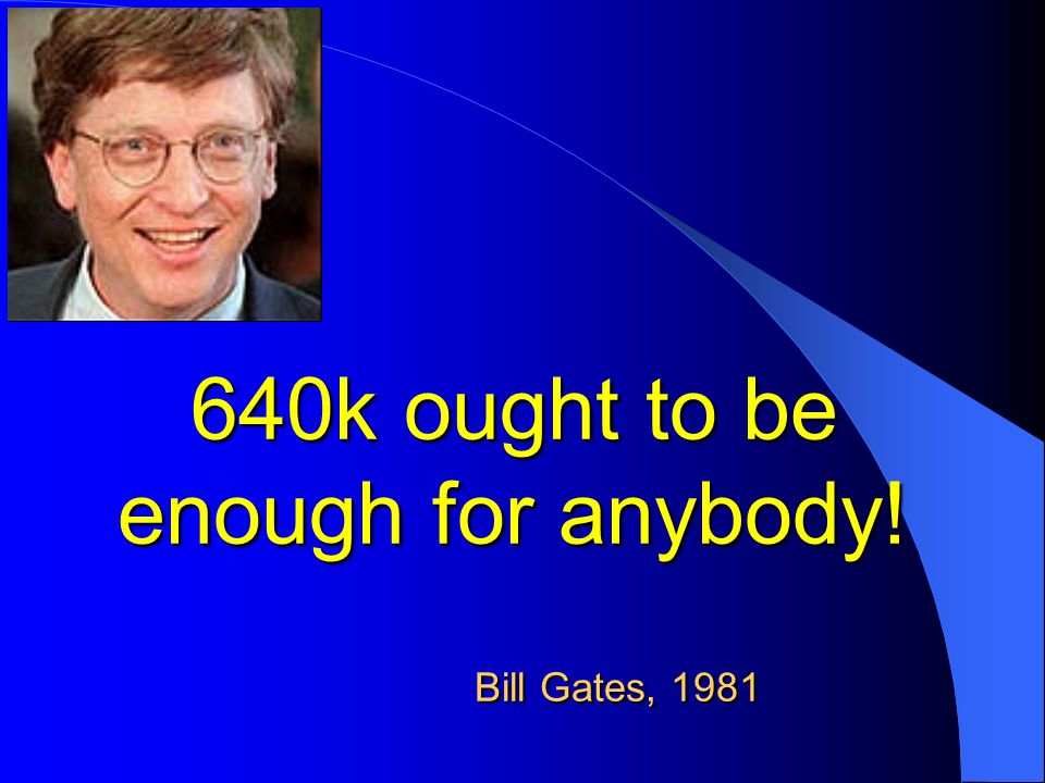 640k ought to be enough for anybody! Bill Gates, 1981