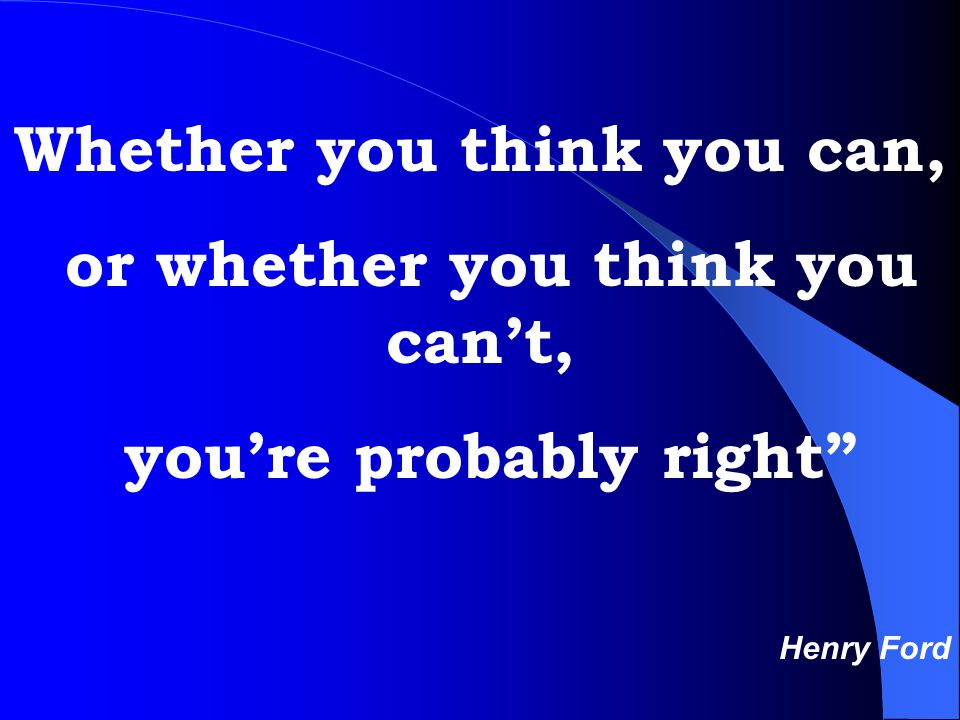 Whether you think you can, or whether you think you can't, you're probably right Henry Ford