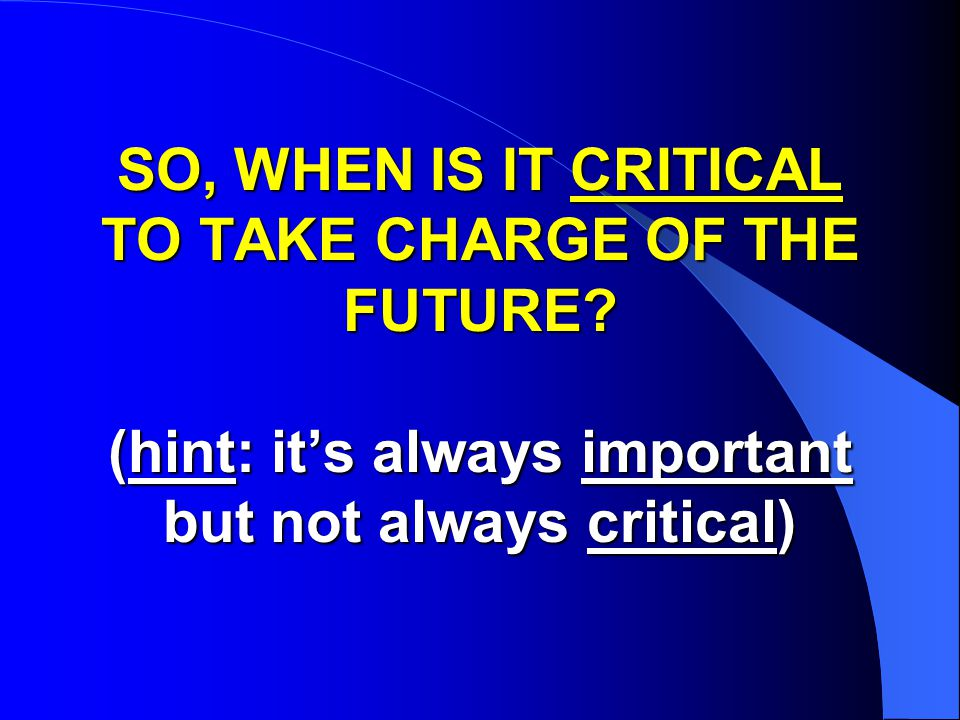 SO, WHEN IS IT CRITICAL TO TAKE CHARGE OF THE FUTURE.