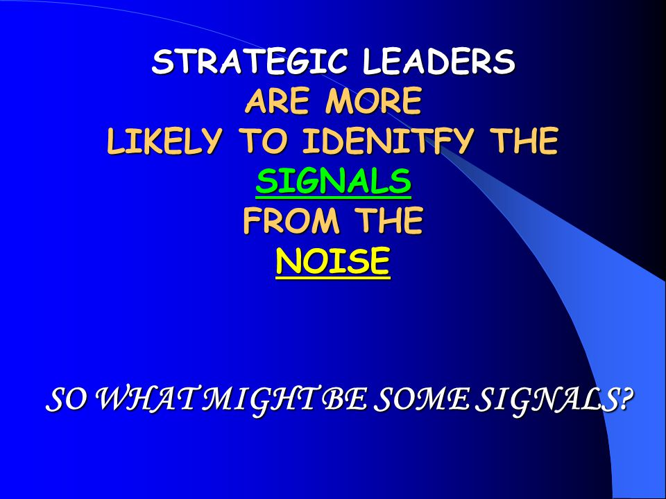 STRATEGIC LEADERS ARE MORE LIKELY TO IDENITFY THE SIGNALS FROM THE NOISE SO WHAT MIGHT BE SOME SIGNALS