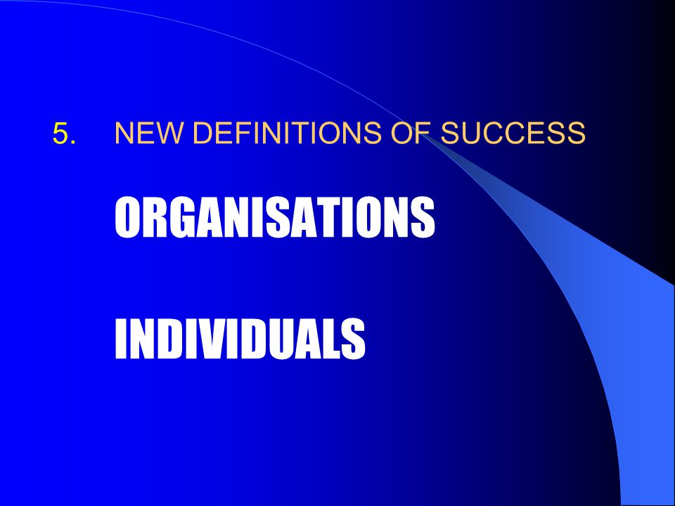 5. 5.NEW DEFINITIONS OF SUCCESS ORGANISATIONS INDIVIDUALS